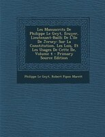 Les Manuscrits De Philippe Le Geyt, Ecuyer, Lieutenant-Bailli De L'île De Jersey: Sur La Constitution, Les Lois, Et