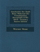 Geschichte Der Stadt Bonn WShrend Der Franz/sischen Herrschaft (1792-1815) - Primary Source Edition