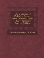 The Journal of Julia Le Grand, New Orleans, 1862-1863 - Primary Source Edition