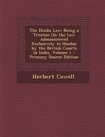 The Hindu Law: Being a Treatise On the Law Administered Exclusively to Hindus by the British Courts in India, Volu