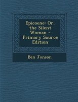 Epicoene: Or, the Silent Woman - Primary Source Edition
