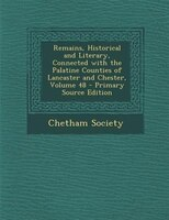 Remains, Historical and Literary, Connected with the Palatine Counties of Lancaster and Chester, Volume 48 - Primary Source Editio