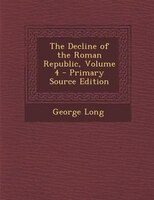 The Decline of the Roman Republic, Volume 4 - Primary Source Edition