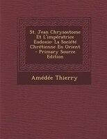 St. Jean Chrysostome Et L'impTratrice Eudoxie: La SociTtT ChrTtienne En Orient - Primary Source Edition