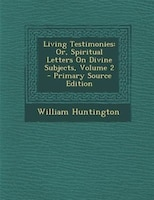 Living Testimonies: Or, Spiritual Letters On Divine Subjects, Volume 2 - Primary Source Edition - William Huntington