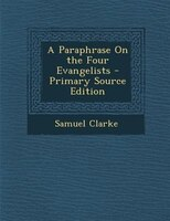 A Paraphrase On the Four Evangelists - Primary Source Edition