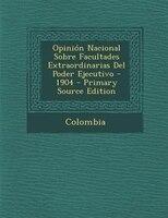 Opini=n Nacional Sobre Facultades Extraordinarias Del Poder Ejecutivo - 1904 - Primary Source Edition