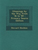 Gleanings by the Way from '36 to '89 - Primary Source Edition