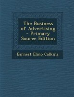 The Business of Advertising - Primary Source Edition