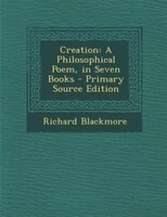 Creation: A Philosophical Poem, in Seven Books - Primary Source Edition