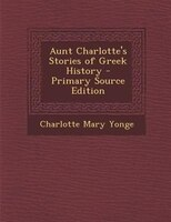 Aunt Charlotte's Stories of Greek History - Primary Source Edition