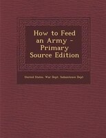 How to Feed an Army - Primary Source Edition