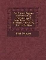 Du Double RTgime Foncier De La Tunisie: Droit Musulman Et Loi FonciFre - Primary Source Edition