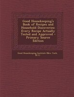 Good Housekeeping's Book of Recipes and Household Discoveries: Every Recipe Actually Tested and Approved - Primary Source