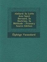 AbTlard: Sa Lutte Avec Saint Bernard, Sa Doctrine, Sa MTthode - Primary Source Edition