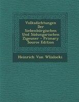 Volksdichtungen Der Siebenbnrgischen Und Sndungarischen Zigeuner - Primary Source Edition