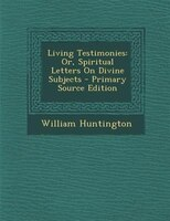 Living Testimonies: Or, Spiritual Letters On Divine Subjects - Primary Source Edition - William Huntington