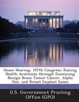 House Hearing, 107th Congress: Raising Health Awareness through Examining Benign Brain Tumor Cancer, Alpha One, and Breast Implant
