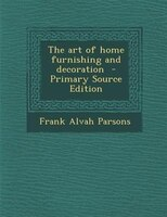 The art of home furnishing and decoration  - Primary Source Edition