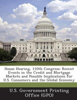 House Hearing, 110th Congress: Recent Events in the Credit and Mortgage Markets and Possible Implications for U.S. Consumers and t
