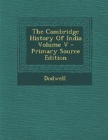The Cambridge History Of India Volume V - Primary Source Edition
