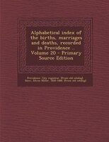 Alphabetical index of the births, marriages and deaths, recorded in Providence .. Volume 20 - Primary Source Edition