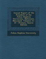 Annual Report of the President of the Johns Hopkins University, Baltimore, Maryland, Volumes 21-24 - Primary Source Edition