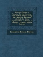 The Gas-Engine: A Treatise On the Internal-Combustion Engine Using Gas, Gasoline, Kerosene, Alcohol, Or Other Hydro