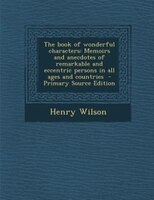 The book of wonderful characters: Memoirs and anecdotes of remarkable and eccentric persons in all ages and countries  - Primary S