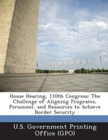 House Hearing, 110th Congress: The Challenge of Aligning Programs, Personnel, and Resources to Achieve Border Security