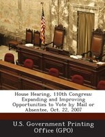 House Hearing, 110th Congress: Expanding and Improving Opportunities to Vote by Mail or Absentee, Oct. 22, 2007