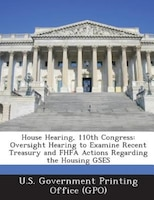 House Hearing, 110th Congress: Oversight Hearing to Examine Recent Treasury and FHFA Actions Regarding the Housing GSES