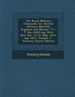 The Royal Military Chronicle: Or, British Officers Monthly Register and Mentor. V.1-7, Nov.1810-Apr.1814; New Ser. V.1-6, May 181