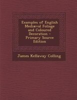 Examples of English Mediaeval Foliage and Coloured Decoration - Primary Source Edition