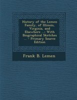 History of the Lemen Family, of Illinois, Virginia, and Elsewhere ...: With Biographical Sketches ...
