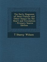 The Early Diagnosis of Heart Failure and Other Essays On the Heart and Circulation - Primary Source Edition
