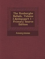 The Roxburghe Ballads, Volume 2, part 1 - Primary Source Edition