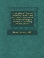 Principles of Political Economy: With Some of Their Applications to Social Philosophy, Volume 2 - Primary Source Edition