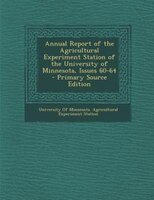 Annual Report of the Agricultural Experiment Station of the University of Minnesota, Issues 60-64 - Primary Source Edition
