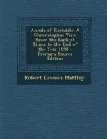 Annals of Rochdale: A Chronological View from the Earliest Times to the End of the Year 1898 - Primary Source Edition