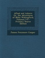 Afloat and Ashore; Or, the Adventures of Miles Wallingford, Volumes 3-4 - Primary Source Edition