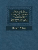 History of the Antislavery Measures of the Thirty-Seventh and Thirty-Eighth United-States Congresses, 1861-1864 - Primary Source E