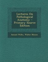 Lectures On Pathological Anatomy - Primary Source Edition