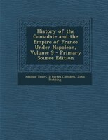 History of the Consulate and the Empire of France Under Napoleon, Volume 9 - Primary Source Edition