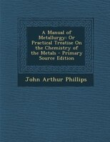 A Manual of Metallurgy: Or Practical Treatise On the Chemistry of the Metals - Primary Source Edition