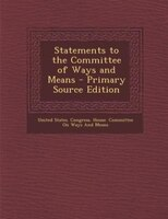 Statements to the Committee of Ways and Means - Primary Source Edition