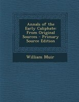 Annals of the Early Caliphate: From Original Sources - Primary Source Edition