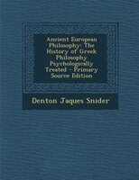 Ancient European Philosophy: The History of Greek Philosophy Psychologically Treated - Primary Source Edition