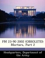 Fm 23-90 2002 (obsolete): Mortars, Part 2