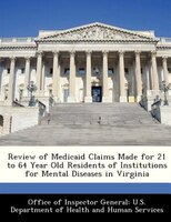 Review Of Medicaid Claims Made For 21 To 64 Year Old Residents Of Institutions For Mental Diseases In Virginia